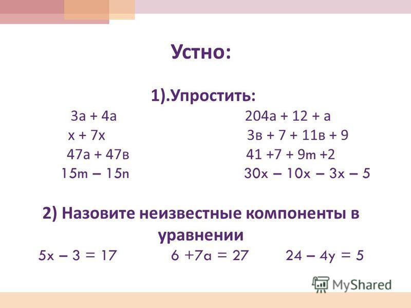 Устно : 1). Упростить : 3 а + 4 а 204 а + 12 + а х + 7 х 3 в + 7 + 11 в + 9 47 а + 47 в 41 +7 + 9m +2 15m – 15n 30x – 10x – 3x – 5 2) Назовите неизвестные компоненты в уравнении 5x – 3 = 17 6 +7a = 27 24 – 4y = 5