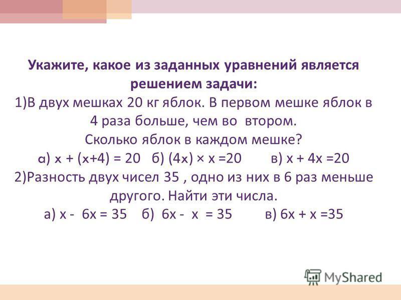 Укажите, какое из заданных уравнений является решением задачи : 1) В двух мешках 20 кг яблок. В первом мешке яблок в 4 раза больше, чем во втором. Сколько яблок в каждом мешке ? a) x + (x+4) = 20 б ) (4x) × х =20 в ) х + 4 х =20 2) Разность двух чисе