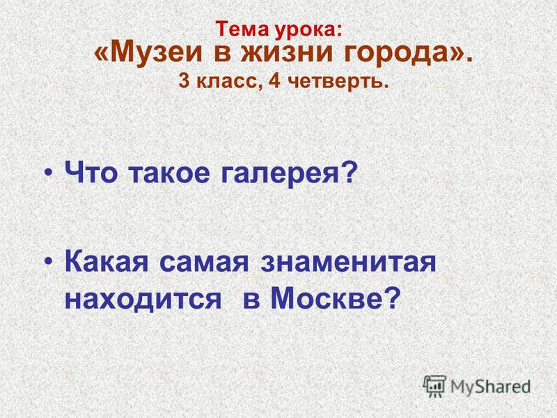 Тема урока: «Музеи в жизни города». 3 класс, 4 четверть. Что такое галерея? Какая самая знаменитая находится в Москве?