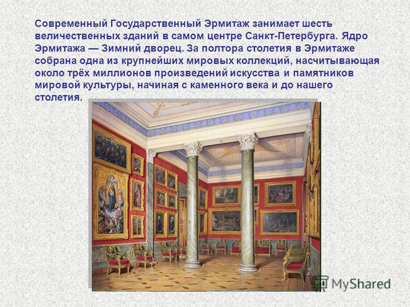 Современный Государственный Эрмитаж занимает шесть величественных зданий в самом центре Санкт-Петербурга. Ядро Эрмитажа Зимний дворец. За полтора столетия в Эрмитаже собрана одна из крупнейших мировых коллекций, насчитывающая около трёх миллионов про