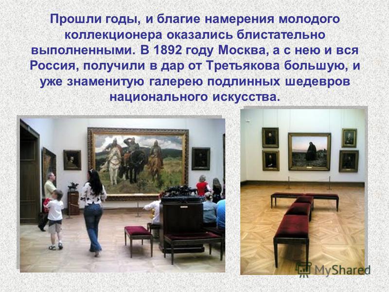 Прошли годы, и благие намерения молодого коллекционера оказались блистательно выполненными. В 1892 году Москва, а с нею и вся Россия, получили в дар от Третьякова большую, и уже знаменитую галерею подлинных шедевров национального искусства.