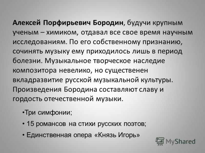 Алексей Порфирьевич Бородин, будучи крупным ученым – химиком, отдавал все свое время научным исследованиям. По его собственному признанию, сочинять музыку ему приходилось лишь в период болезни. Музыкальное творческое наследие композитора невелико, но