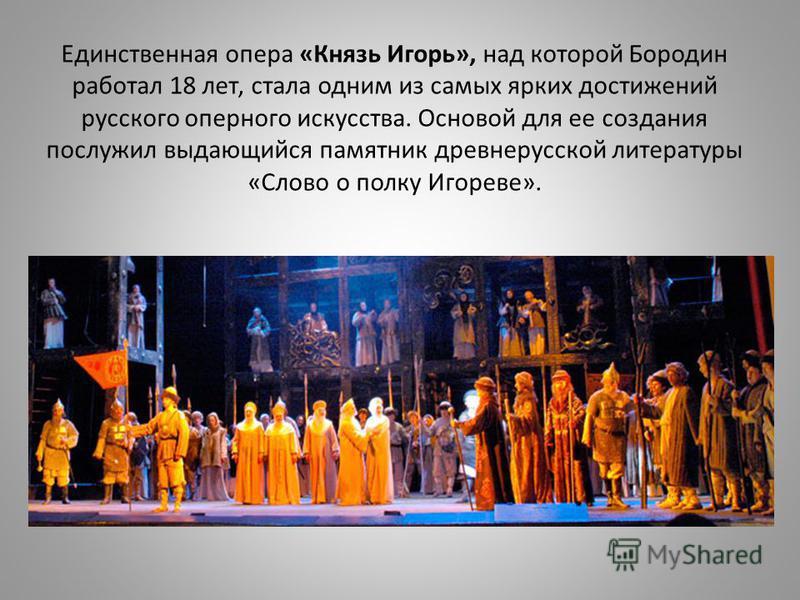 Единственная опера «Князь Игорь», над которой Бородин работал 18 лет, стала одним из самых ярких достижений русского оперного искусства. Основой для ее создания послужил выдающийся памятник древнерусской литературы «Слово о полку Игореве».