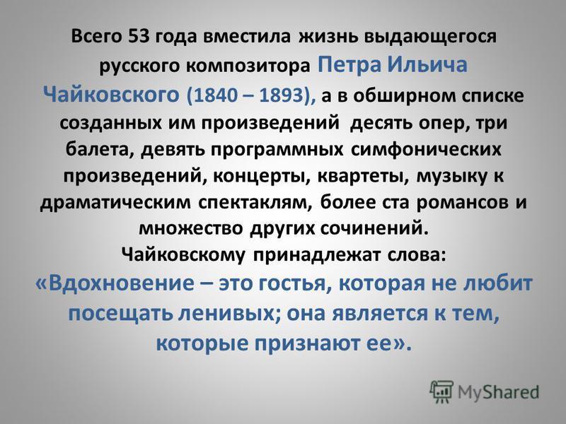 Всего 53 года вместила жизнь выдающегося русского композитора Петра Ильича Чайковского (1840 – 1893), а в обширном списке созданных им произведений десять опер, три балета, девять программных симфонических произведений, концерты, квартеты, музыку к д
