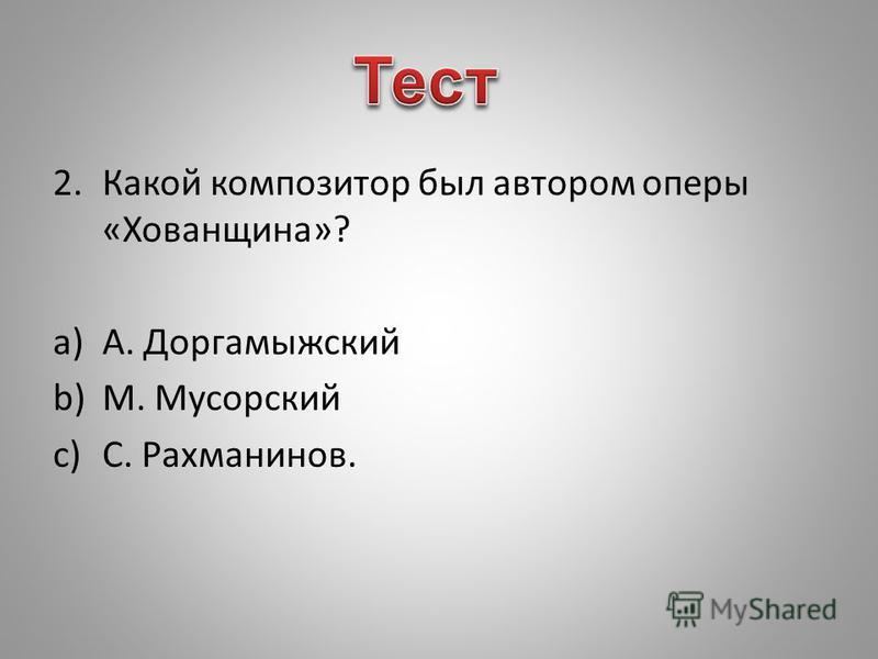 2. Какой композитор был автором оперы «Хованщина»? a)А. Доргамыжский b)М. Мусорский c)С. Рахманинов.
