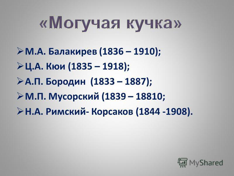 М.А. Балакирев (1836 – 1910); Ц.А. Кюи (1835 – 1918); А.П. Бородин (1833 – 1887); М.П. Мусорский (1839 – 18810; Н.А. Римский- Корсаков (1844 -1908).