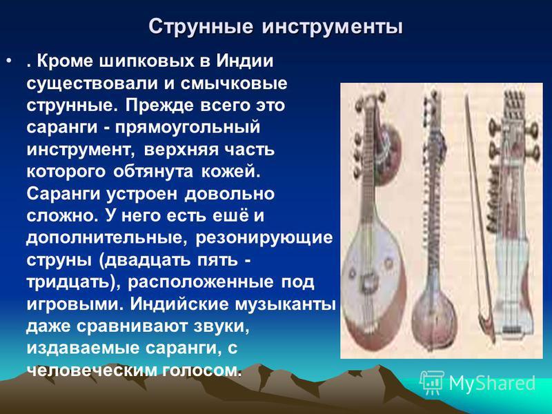 Струнные инструменты. Кроме щипковых в Индии существовали и смычковые струнные. Прежде всего это саронги - прямоугольный инструмент, верхняя часть которого обтянута кожей. Саранги устроен довольно сложно. У него есть ешё и дополнительные, резонирующи