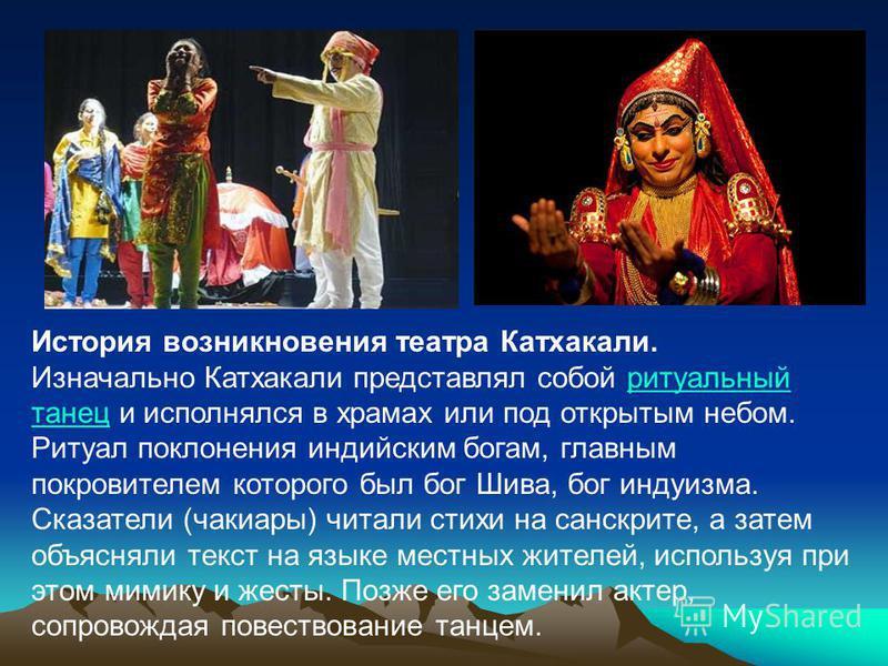 История возникновения театра Катхакали. Изначально Катхакали представлял собой ритуальный танец и исполнялся в храмах или под открытым небом. Ритуал поклонения индийским богам, главным покровителем которого был бог Шива, бог индуизма. Сказатели (чаки