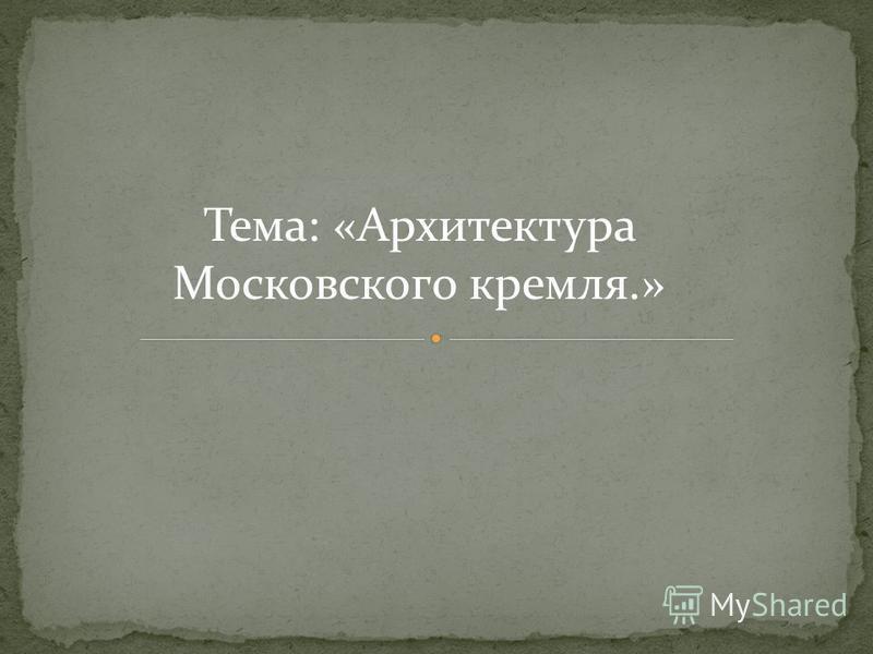 Тема: «Архитектура Московского кремля.»
