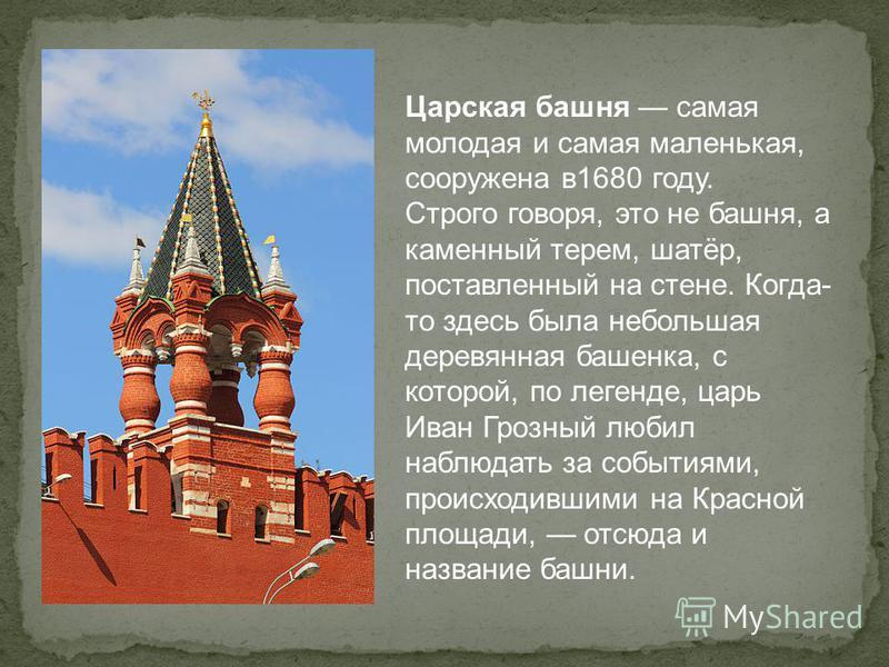 Царская башня самая молодая и самая маленькая, сооружена в 1680 году. Строго говоря, это не башня, а каменный терем, шатёр, поставленный на стене. Когда- то здесь была небольшая деревянная башенка, с которой, по легенде, царь Иван Грозный любил наблю