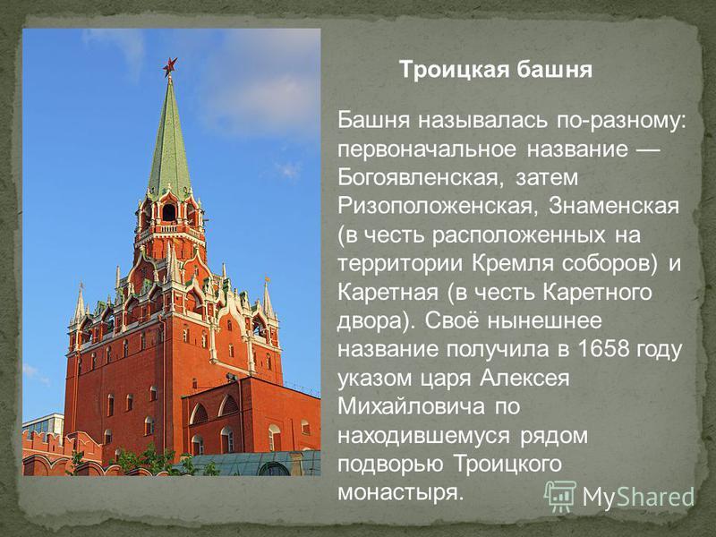 Троицкая башня Башня называлась по-разному: первоначальное название Богоявленская, затем Ризоположенская, Знаменская (в честь расположенных на территории Кремля соборов) и Каретная (в честь Каретного двора). Своё нынешнее название получила в 1658 год