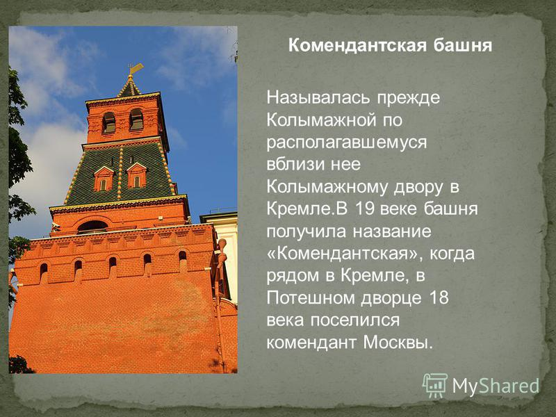 Комендантская башня Называлась прежде Колымажной по располагавшемуся вблизи нее Колымажному двору в Кремле.В 19 веке башня получила название «Комендантская», когда рядом в Кремле, в Потешном дворце 18 века поселился комендант Москвы.