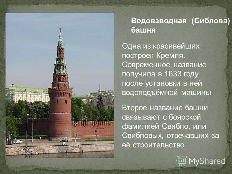 Водовзводная (Сиблова) башня Одна из красивейших построек Кремля. Современное название получила в 1633 году после установки в ней водоподъёмной машины Второе название башни связывают с боярской фамилией Свибло, или Свибловых, отвечавших за её строите