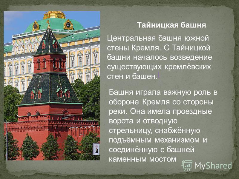 Тайницкая башня Центральная башня южной стены Кремля. С Тайницкой башни началось возведение существующих кремлёвских стен и башен. ] ] Башня играла важную роль в обороне Кремля со стороны реки. Она имела проездные ворота и отводную стрельницу, снабжё