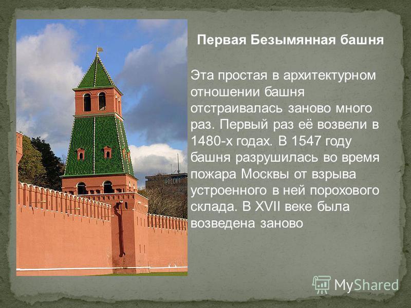 Первая Безымянная башня Эта простая в архитектурном отношении башня отстраивалась заново много раз. Первый раз её возвели в 1480-х годах. В 1547 году башня разрушилась во время пожара Москвы от взрыва устроенного в ней порохового склада. В XVII веке