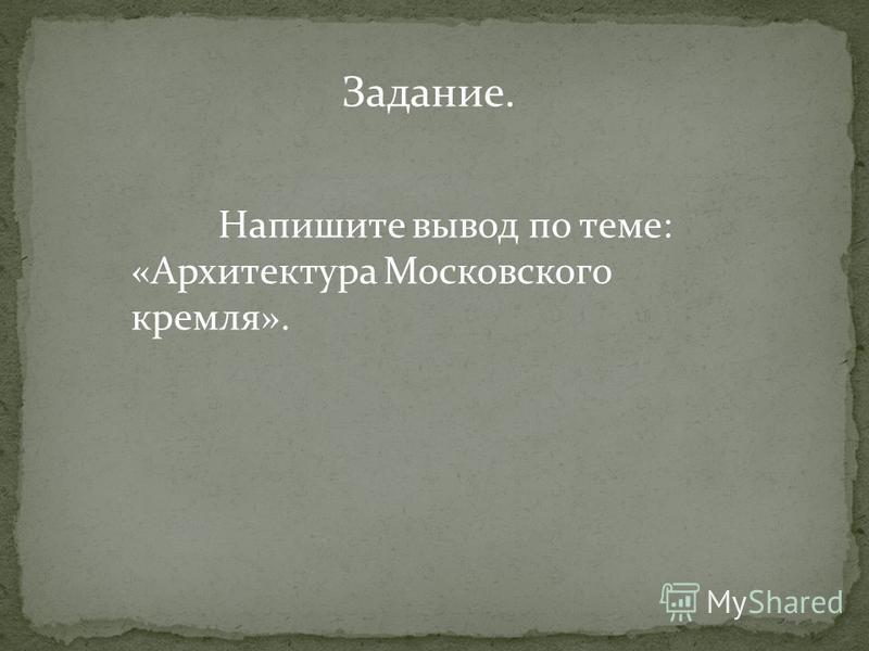 Напишите вывод по теме: «Архитектура Московского кремля». Задание.