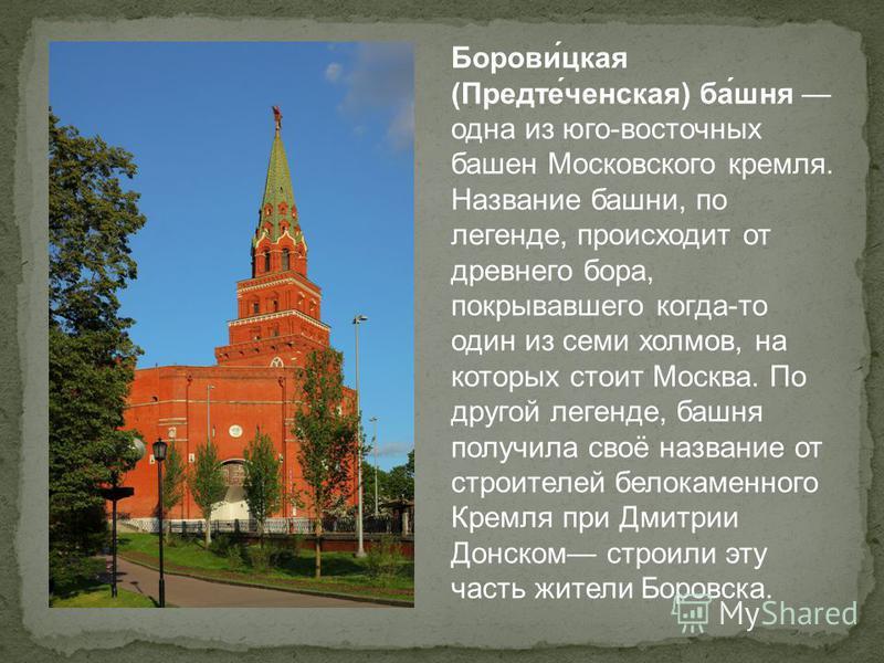 Борови́цкая (Предте́женская) ба́шня одна из юго-восточных башен Московского кремля. Название башни, по легенде, происходит от древнего бора, покрывавшего когда-то один из семи холмов, на которых стоит Москва. По другой легенде, башня получила своё на