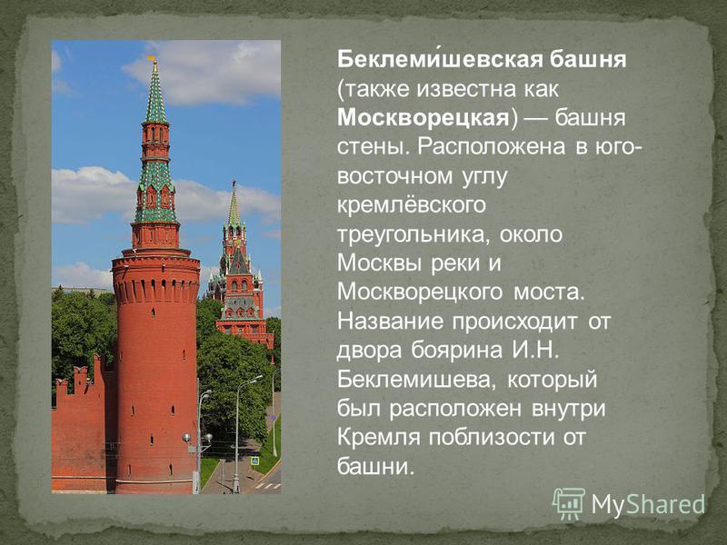Беклеми́шефская башня (также известна как Москворецкая) башня стены. Расположена в юго- восточном углу кремлёвского треугольника, около Москвы реки и Москворецкого моста. Название происходит от двора боярина И.Н. Беклемишева, который был расположен в