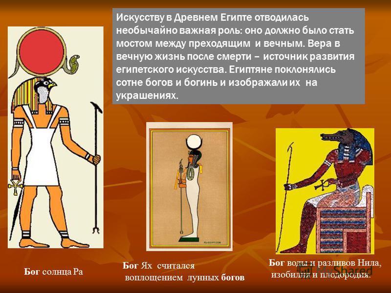 Искусству в Древнем Египте отводилась необычайно важная роль: оно должно было стать мостом между преходящим и вечным. Вера в вечную жизнь после смерти – источник развития египетского искусства. Египтяне поклонялись сотне богов и богинь и изображали и