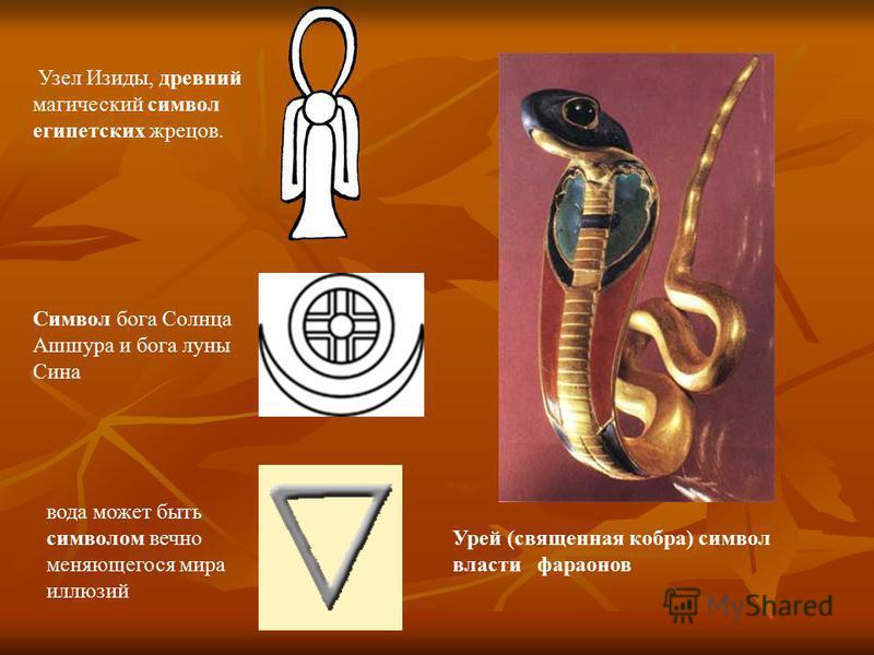 Урей (священная кобра) символ власти фараонов Узел Изиды, древний магический символ египетских жрецов. вода может быть символом вечно меняющегося мира иллюзий Символ бога Солнца Ашшура и бога луны Сина