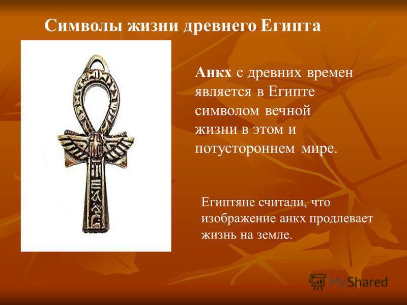 Символы жизни древнего Египта Анкх с древних времен является в Египте символом вечной жизни в этом и потустороннем мире. Египтяне считали, что изображение анкх продлевает жизнь на земле.