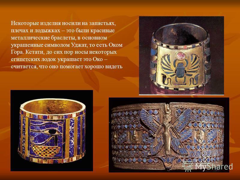 Некоторые изделия носили на запястьях, плечах и лодыжках – это были красивые металлические браслеты, в основном украшенные символом Уджат, то есть Оком Гора. Кстати, до сих пор носы некоторых египетских лодок украшает это Око – считается, что оно пом