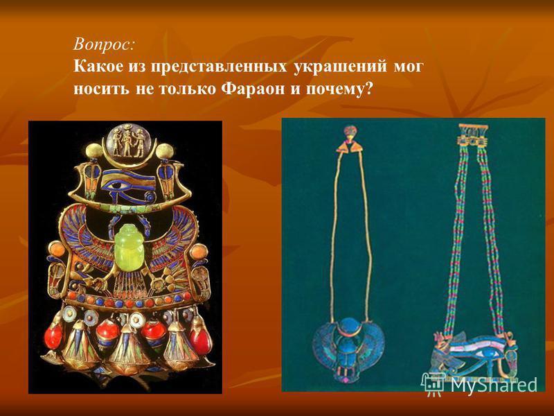 Вопрос: Какое из представленных украшений мог носить не только Фараон и почему?