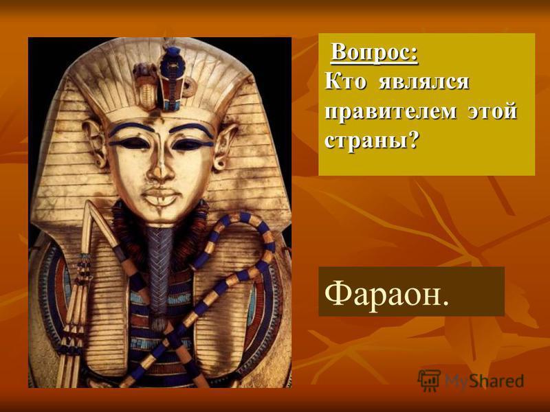 Вопрос: Кто являлся правителем этой страны? Вопрос: Кто являлся правителем этой страны? Фараон.