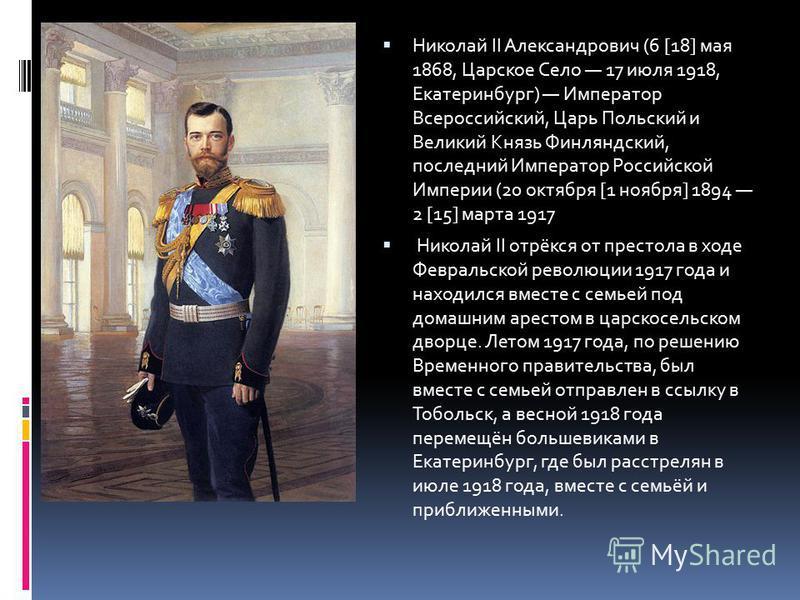 Николай II Александрович (6 [18] мая 1868, Царское Село 17 июля 1918, Екатеринбург) Император Всероссийский, Царь Польский и Великий Князь Финляндский, последний Император Российской Империи (20 октября [1 ноября] 1894 2 [15] марта 1917 Николай II от
