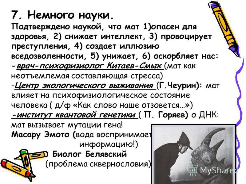 7. Немного науки. Подтверждено наукой, что мат 1)опасен для здоровья, 2) снижает интеллект, 3) провоцирует преступления, 4) создает иллюзию вседозволенности, 5) унижает, 6) оскорбляет нас: -врач-психофизиолог Китаев-Смык (мат как неотъемлемая составл