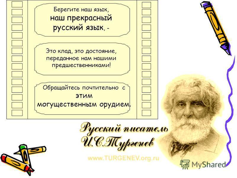 Берегите наш язык, наш прекрасный русский язык, - Это клад, это достояние, переданное нам нашими предшественниками! Обращайтесь почтительно с этим могущественным орудием.