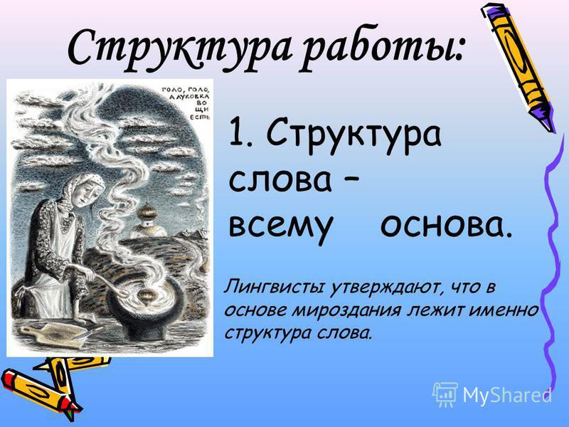 Структура работы: 1. Структура слова – всему основа. Лингвисты утверждают, что в основе мироздания лежит именно структура слова.