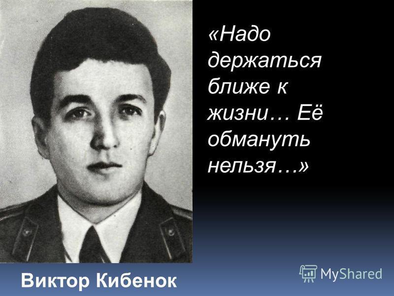 Виктор Кибенок «Надо держаться ближе к жизни… Её обмануть нельзя…»