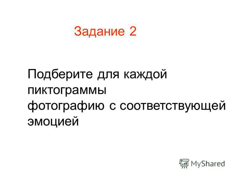 Задание 2 Подберите для каждой пиктограммы фотографию с соответствующей эмоцией