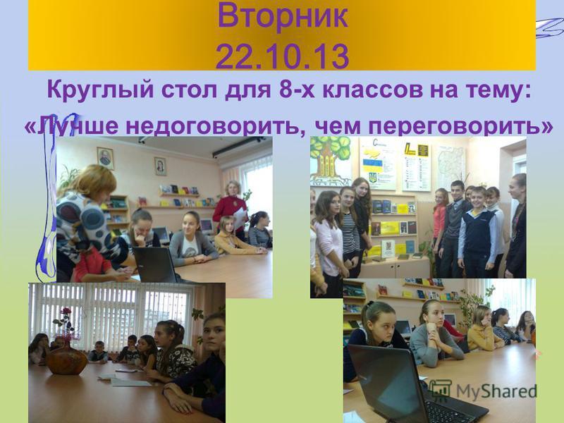 Вторник 22.10.13 Круглый стол для 8-х классов на тему: «Лучше недоговорить, чем переговорить»