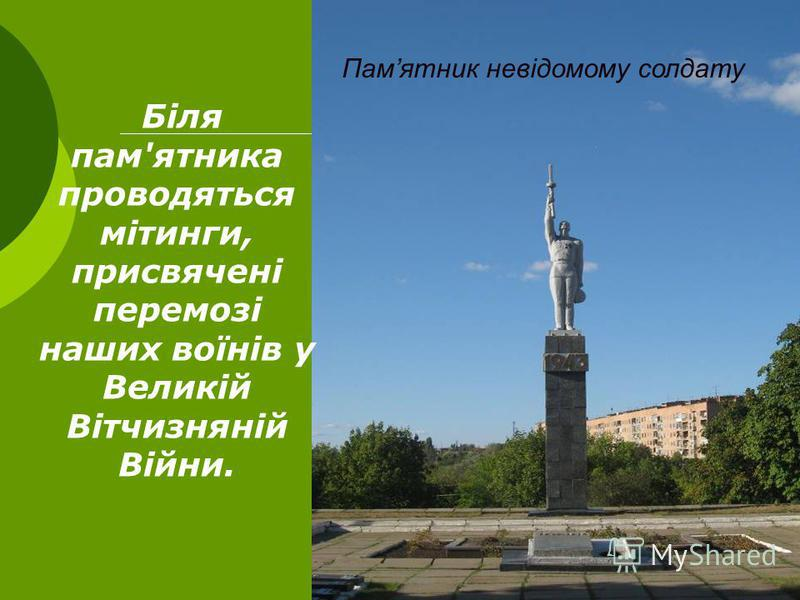 Біля пам'ятника проводяться мітинги, присвячені перемозі наших воїнів у Великій Вітчизняній Війни. Памятник невідомому солдату