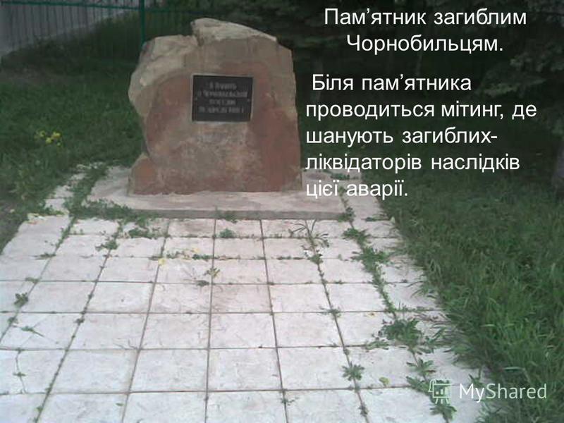 Памятник загиблим Чорнобильцям. Біля памятника проводиться мітинг, де шанують загиблих- ліквідаторів наслідків цієї аварії.