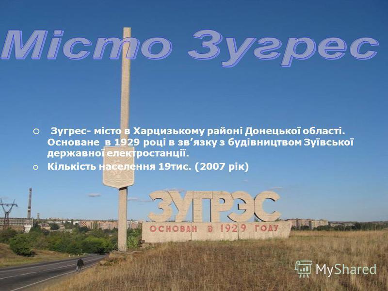 Зугрес- місто в Харцизькому районі Донецької області. Основане в 1929 році в звязку з будівництвом Зуївської державної електростанції. Кількість населення 19тис. (2007 рік)