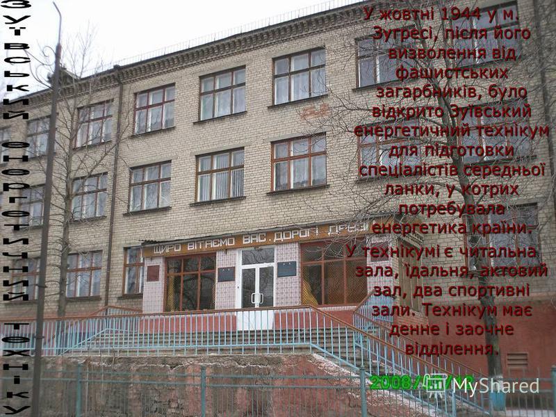 У жовтні 1944 у м. Зугресі, після його визволення від фашистських загарбників, було відкрито Зуївський енергетичний технікум для підготовки спеціалістів середньої ланки, у котрих потребувала енергетика країни. У технікумі є читальна зала, їдальня, ак