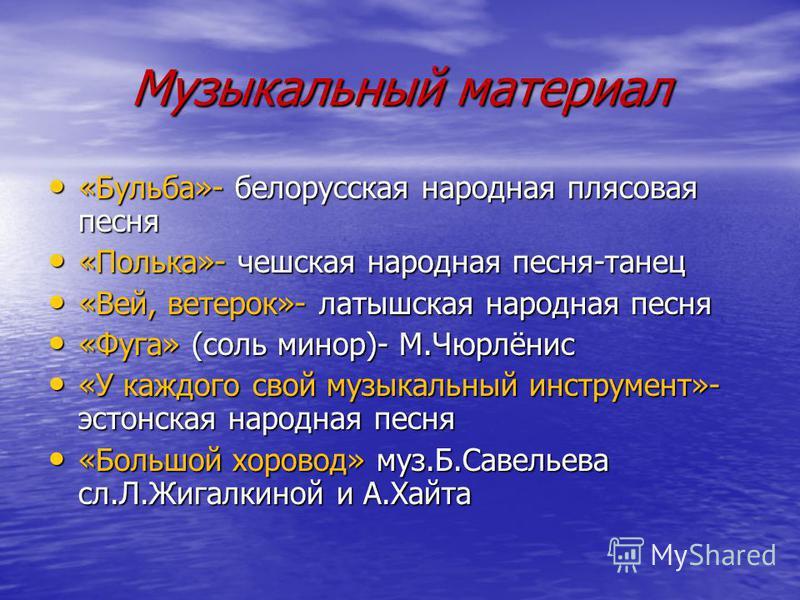 Музыкальный материал «Бульба»- белорусская народная плясовая песня «Бульба»- белорусская народная плясовая песня «Полька»- чешская народная песня-танец «Полька»- чешская народная песня-танец «Вей, ветерок»- латышская народная песня «Вей, ветерок»- ла