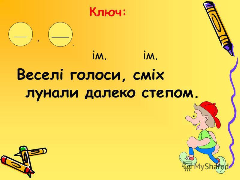 Ключ: ім. ім. Веселі голоси, сміх лунали далеко степом. ___ ____,.