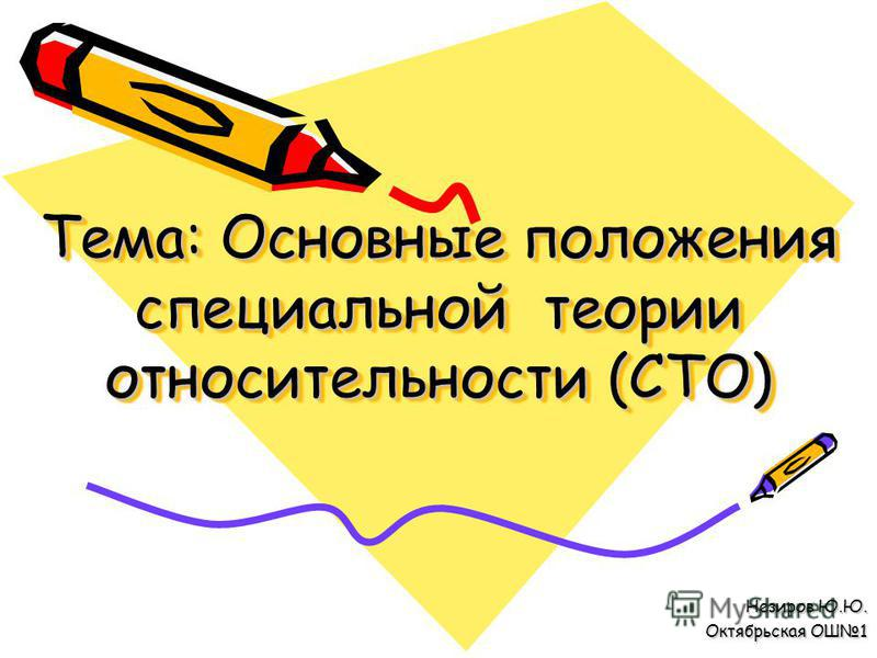Тема: Основные положения специальной теории относительности (СТО) Незиров Ю.Ю. Октябрьская ОШ1