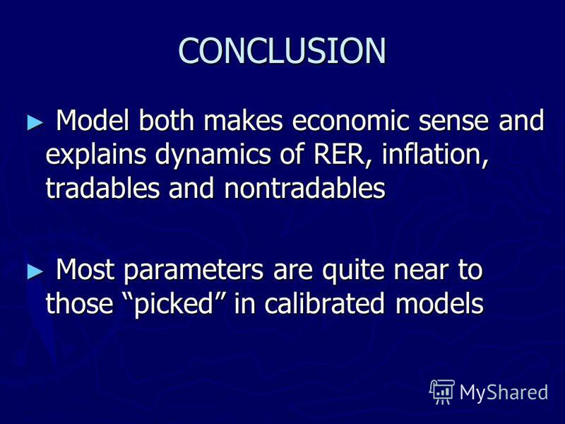 CONCLUSION Model both makes economic sense and explains dynamics of RER, inflation, tradables and nontradables Model both makes economic sense and explains dynamics of RER, inflation, tradables and nontradables Most parameters are quite near to those
