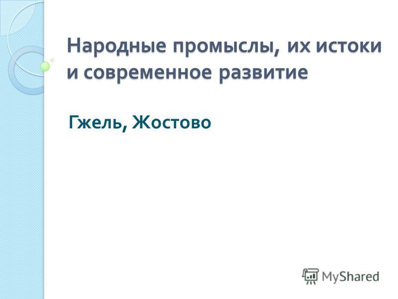 Народные промыслы, их истоки и современное развитие Гжель, Жостово