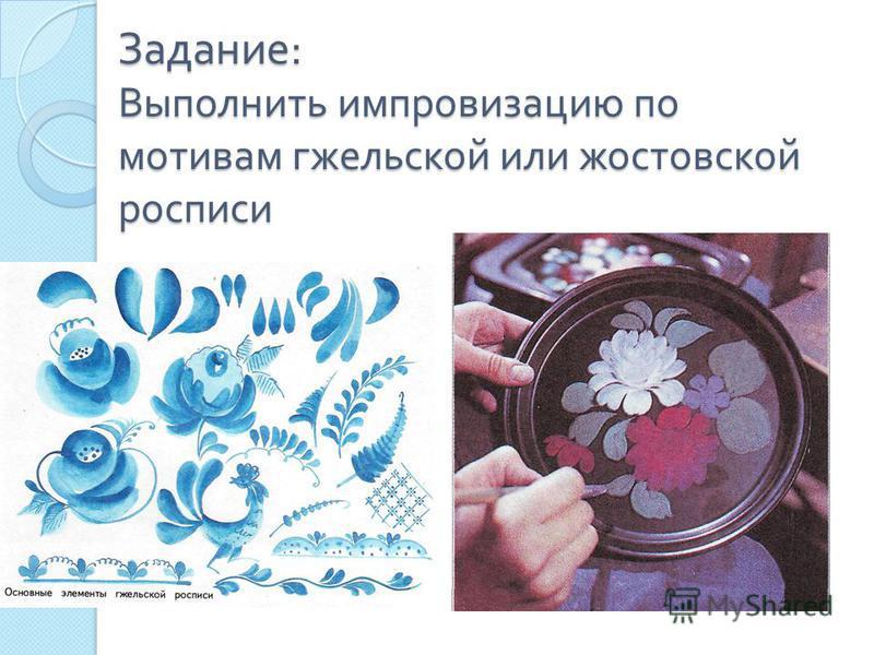 Задание : Выполнить импровизацию по мотивам гжельской или жостовской росписи