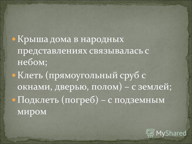 Крыша дома в народных представлениях связывалась с небом; Клеть (прямоугольный сруб с окнами, дверью, полом) – с землей; Подклеть (погреб) – с подземным миром