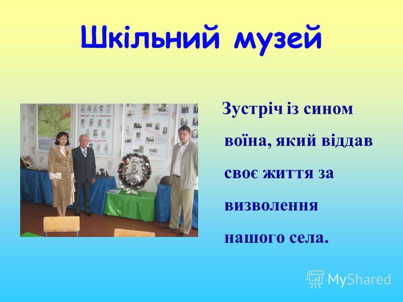 Шкільний музей Зустріч із сином воїна, який віддав своє життя за визволення нашого села.