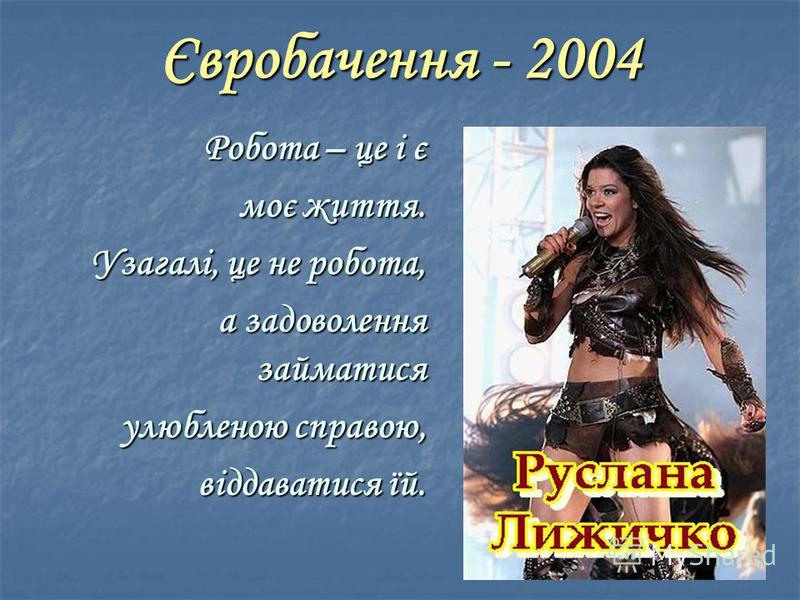Євробачення - 2004 Робота – це і є моє життя. Узагалі, це не робота, а задоволення займатися улюбленою справою, віддаватися їй.