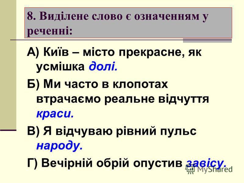 7. Складений іменний присудок ужито в реченні: А) Сміливі завжди мають щастя. Б) Я хочу бути корсним Батьківщині. В) Людина починається з добра. Г) Степ став сліпучою, гулкою цілиною.