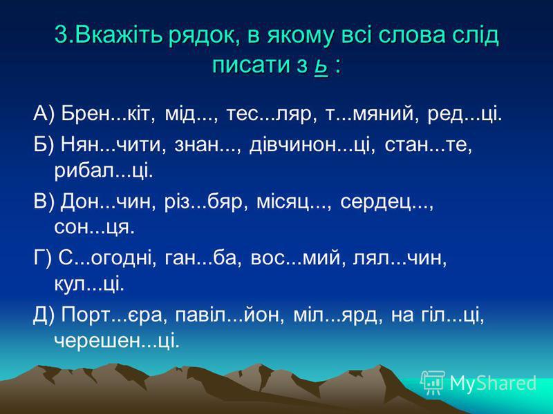 3.Вкажіть рядок, в якому всі слова слід писати з ь : А) Брен...кіт, мід..., тес...ляр, т...мяний, ред...ці. Б) Нян...чити, знан..., дівчинон...ці, стан...те, рибал...ці. В) Дон...чин, різ...бяр, місяц..., сердец..., сон...ця. Г) С...огодні, ган...ба,
